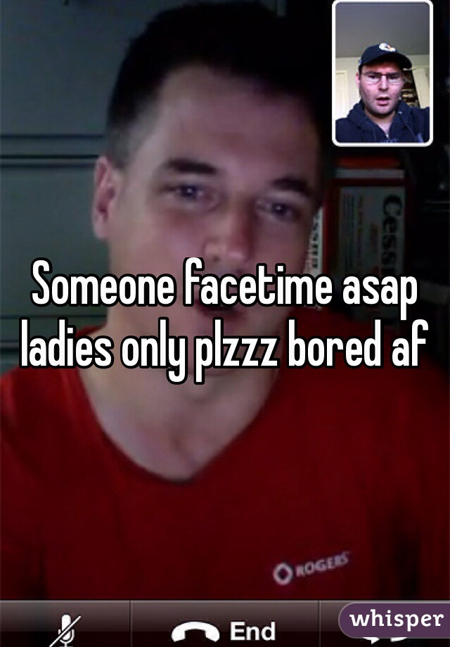 Someone facetime asap ladies only plzzz bored af