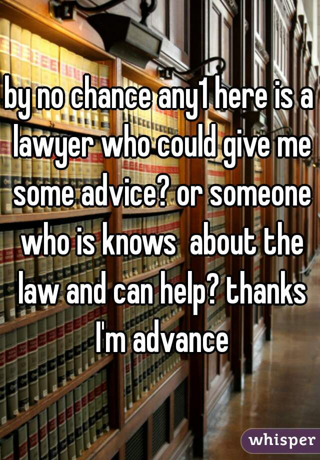 by no chance any1 here is a lawyer who could give me some advice? or someone who is knows  about the law and can help? thanks I'm advance