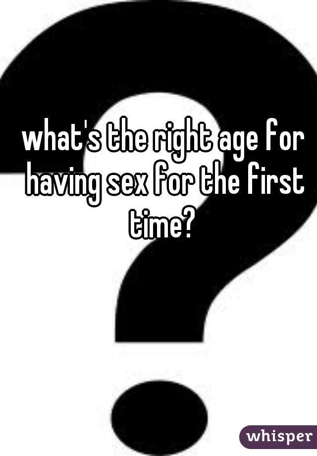 what's the right age for having sex for the first time?