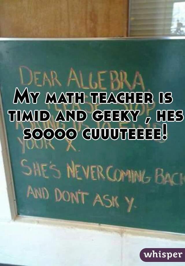My math teacher is timid and geeky , hes soooo cuuuteeee!