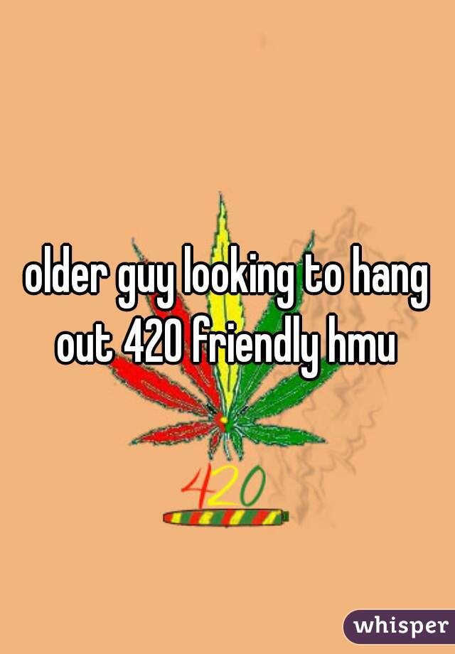 older guy looking to hang out 420 friendly hmu