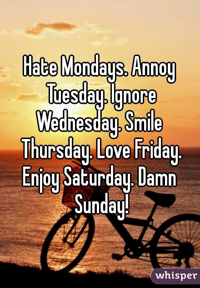 Hate Mondays. Annoy Tuesday. Ignore Wednesday. Smile Thursday. Love Friday. Enjoy Saturday. Damn Sunday!