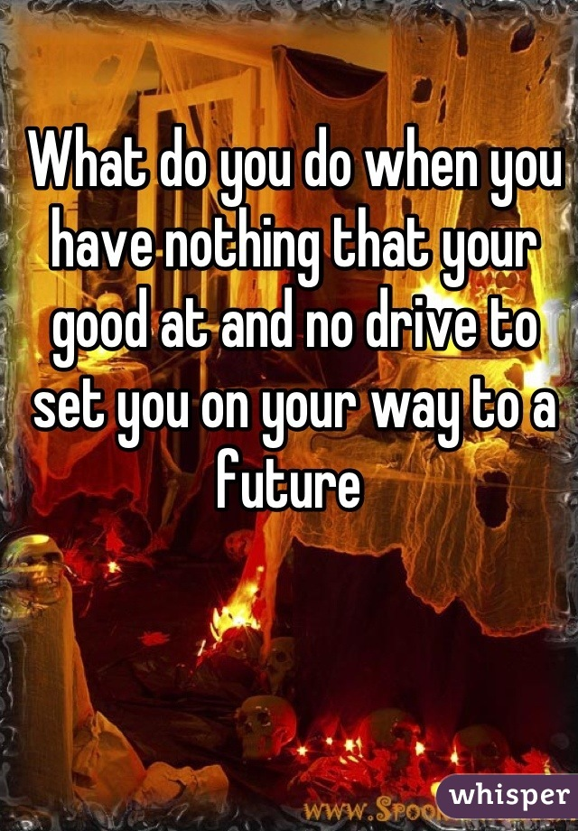 What do you do when you have nothing that your good at and no drive to set you on your way to a future