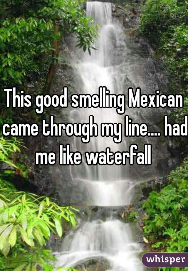 This good smelling Mexican came through my line.... had me like waterfall