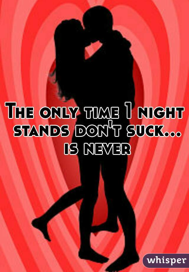 The only time 1 night stands don't suck... is never