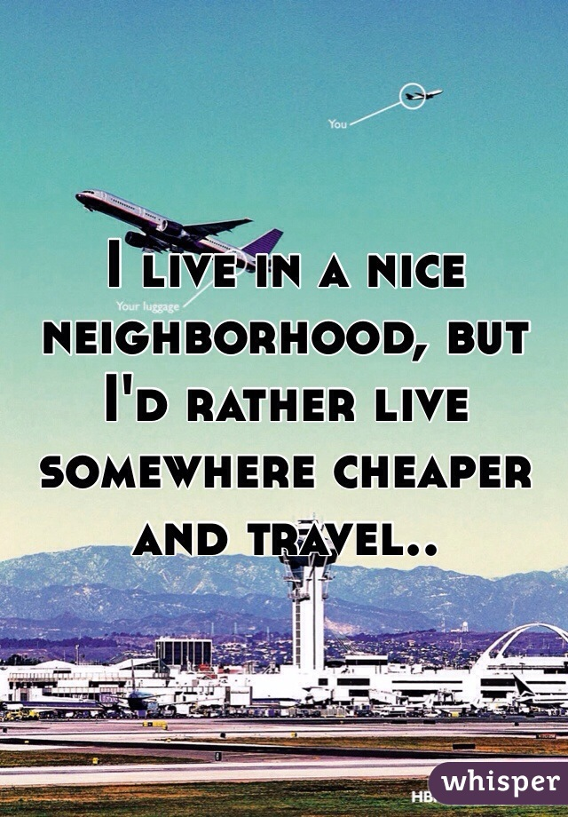I live in a nice neighborhood, but I'd rather live somewhere cheaper and travel..