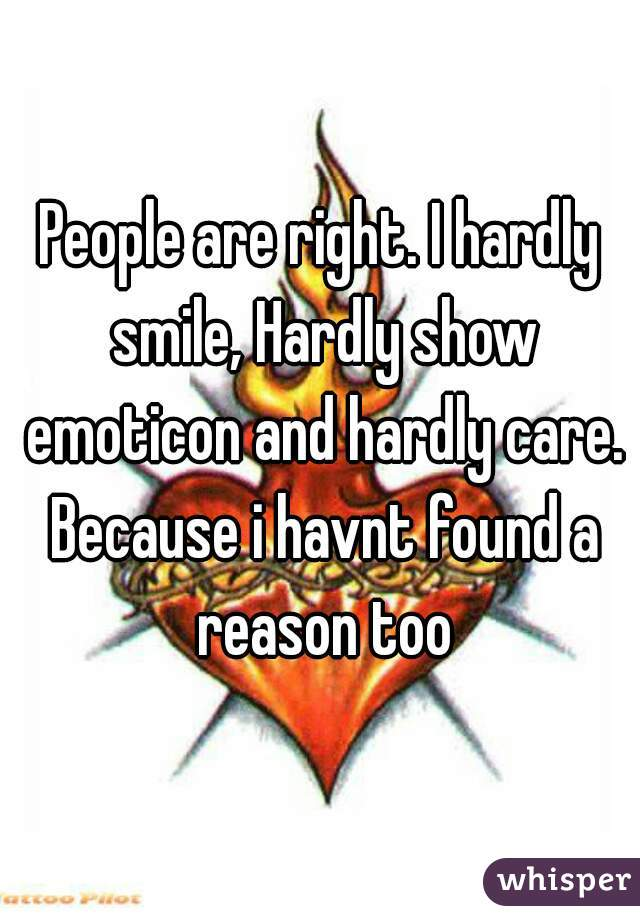 People are right. I hardly smile, Hardly show emoticon and hardly care. Because i havnt found a reason too