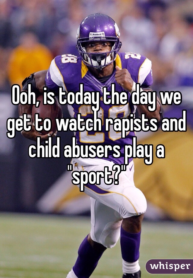"""Ooh, is today the day we get to watch rapists and child abusers play a """"sport?"""""""