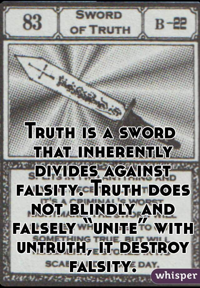 "Truth is a sword that inherently divides against falsity. Truth does not blindly and falsely ""unite"" with untruth, it destroy falsity."