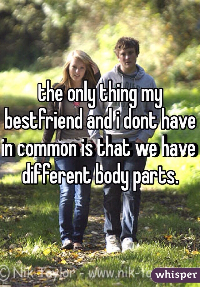 the only thing my bestfriend and i dont have in common is that we have different body parts.