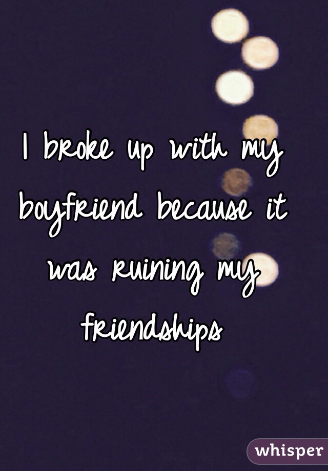 I broke up with my boyfriend because it was ruining my friendships