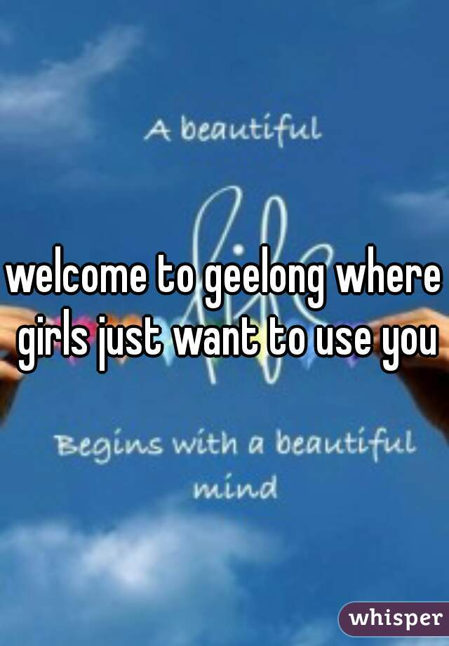 welcome to geelong where girls just want to use you