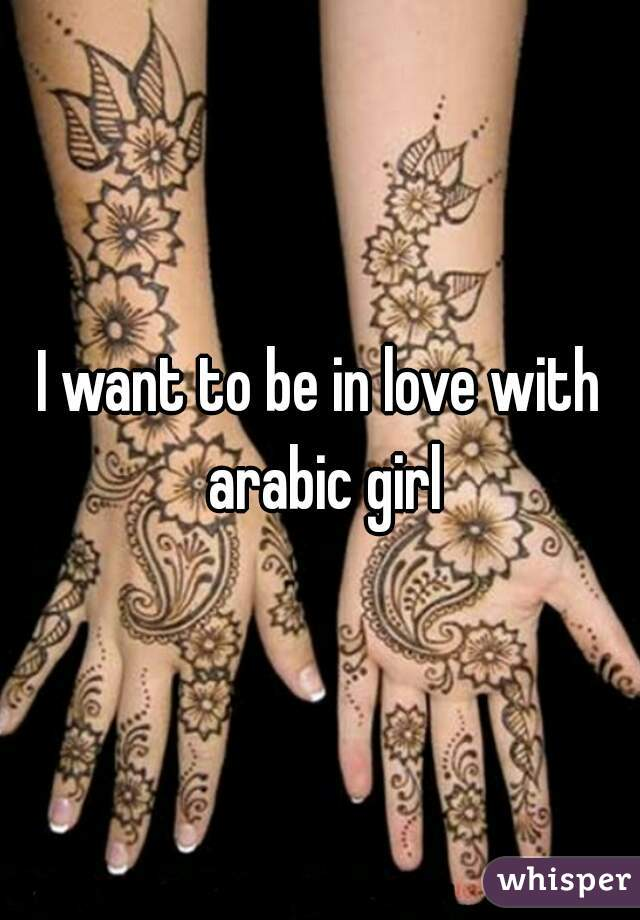 I want to be in love with arabic girl