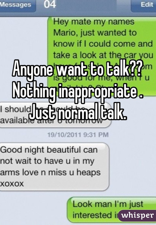 Anyone want to talk?? Nothing inappropriate . Just normal talk.