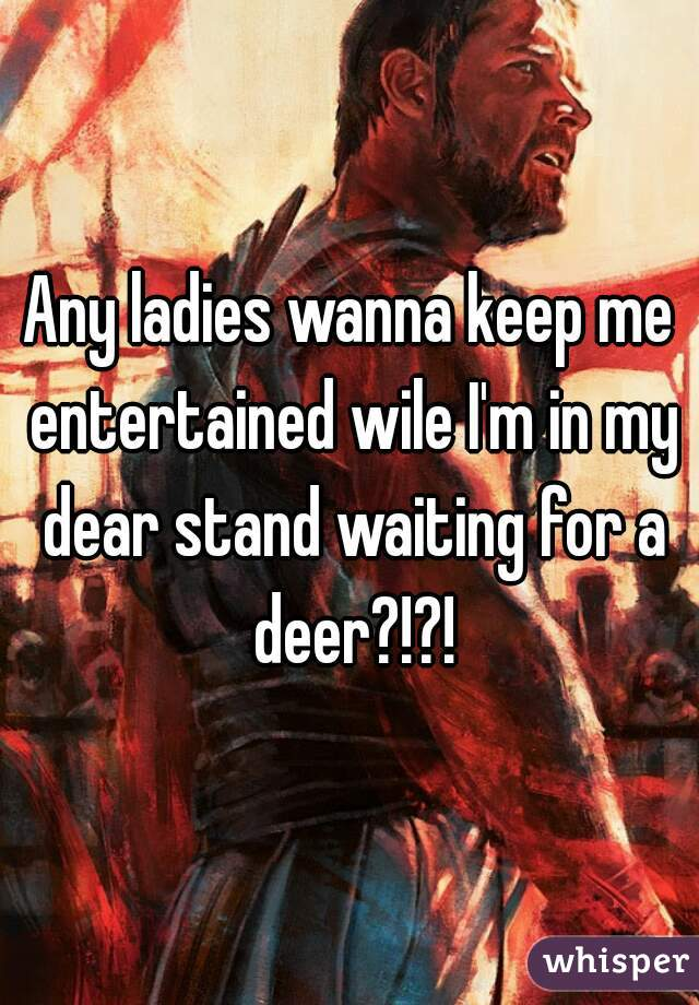 Any ladies wanna keep me entertained wile I'm in my dear stand waiting for a deer?!?!