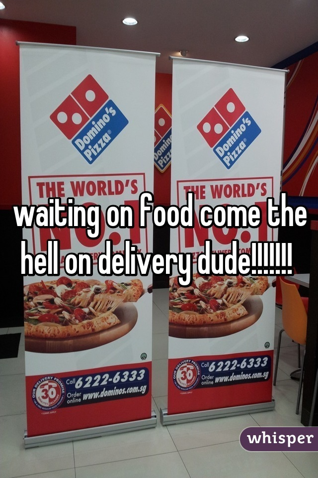 waiting on food come the hell on delivery dude!!!!!!!