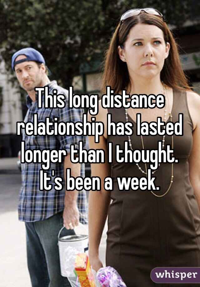 This long distance relationship has lasted longer than I thought. It's been a week.