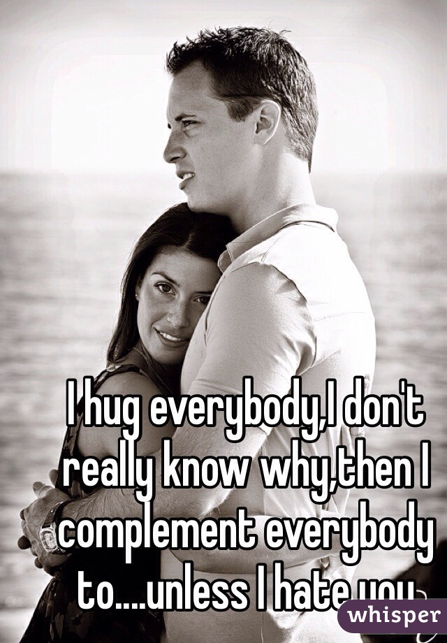 I hug everybody,I don't really know why,then I complement everybody to....unless I hate you
