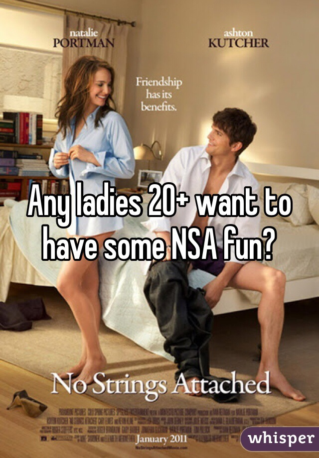 Any ladies 20+ want to have some NSA fun?