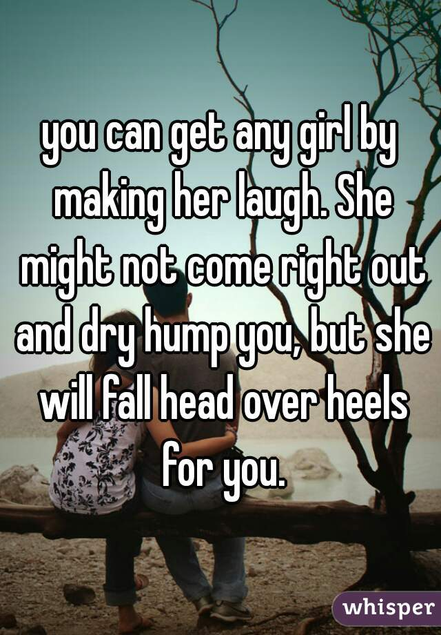 you can get any girl by making her laugh. She might not come right out and dry hump you, but she will fall head over heels for you.