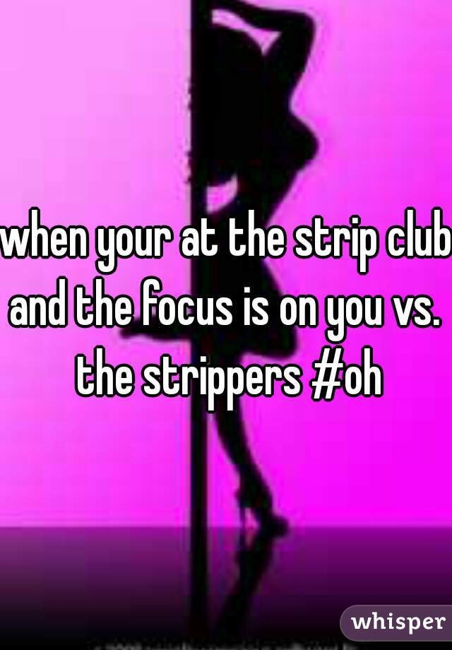 when your at the strip club and the focus is on you vs.  the strippers #oh