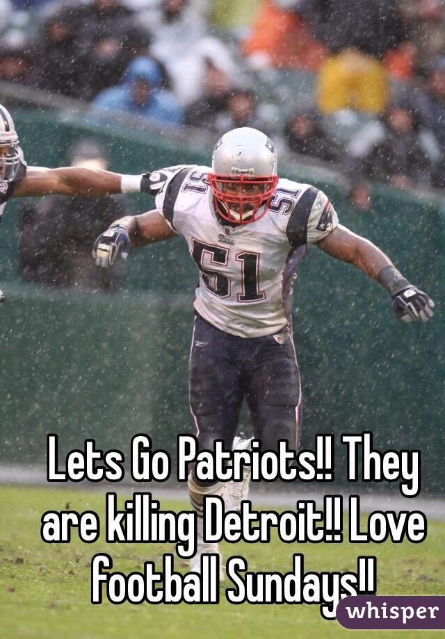 Lets Go Patriots!! They are killing Detroit!! Love football Sundays!!