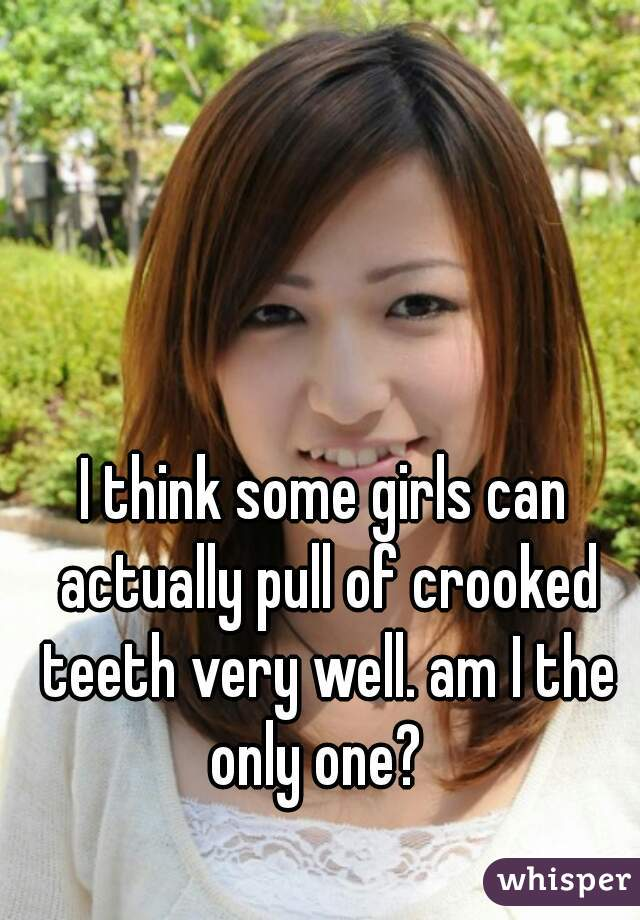I think some girls can actually pull of crooked teeth very well. am I the only one?