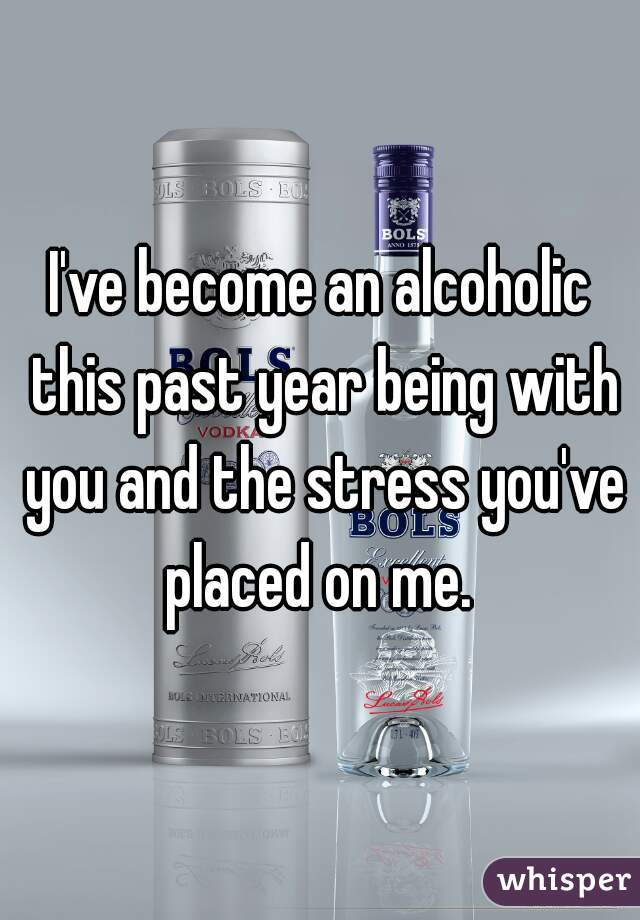 I've become an alcoholic this past year being with you and the stress you've placed on me.