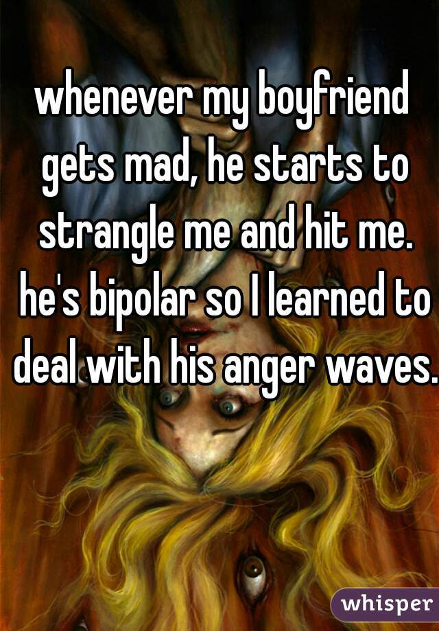 whenever my boyfriend gets mad, he starts to strangle me and hit me. he's bipolar so I learned to deal with his anger waves.