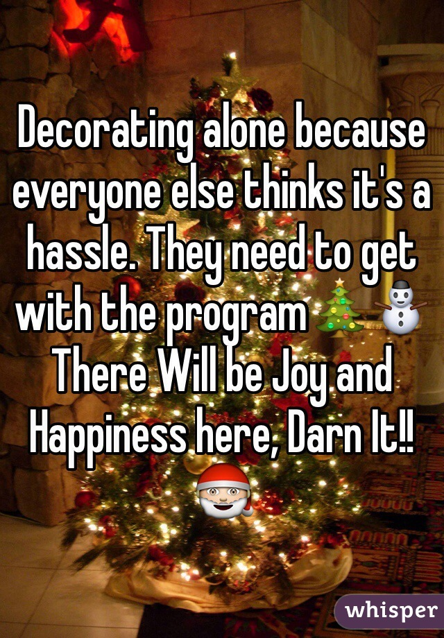 Decorating alone because everyone else thinks it's a hassle. They need to get with the program🎄⛄️ There Will be Joy and Happiness here, Darn It!!🎅
