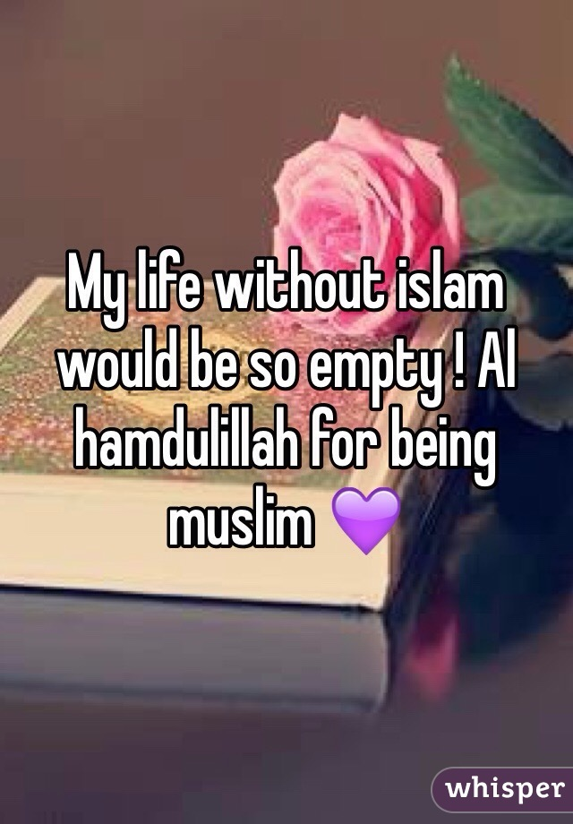 My life without islam would be so empty ! Al hamdulillah for being muslim 💜
