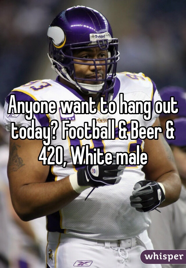 Anyone want to hang out today? Football & Beer & 420, White male