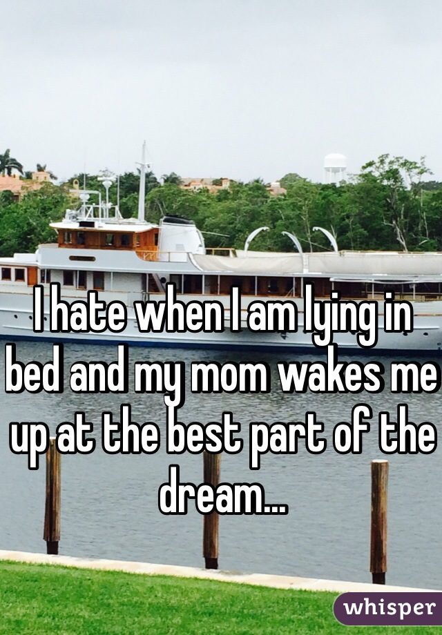 I hate when I am lying in bed and my mom wakes me up at the best part of the dream...