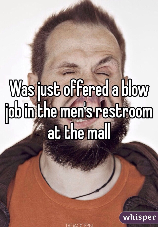 Was just offered a blow job in the men's restroom at the mall