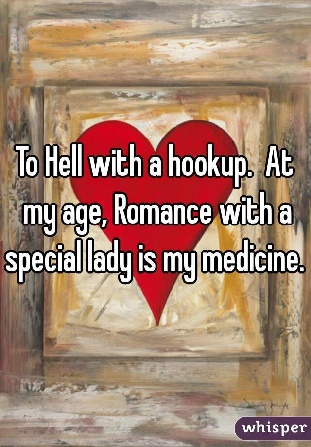 To Hell with a hookup.  At my age, Romance with a special lady is my medicine.