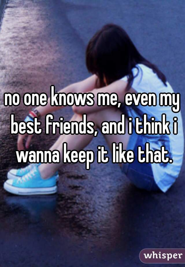 no one knows me, even my best friends, and i think i wanna keep it like that.