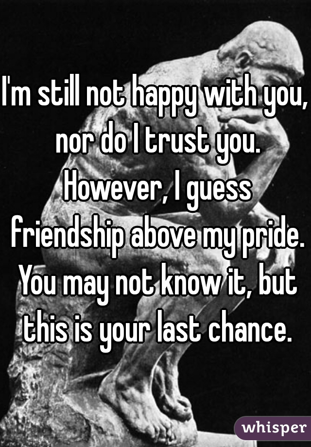 I'm still not happy with you, nor do I trust you. However, I guess friendship above my pride. You may not know it, but this is your last chance.