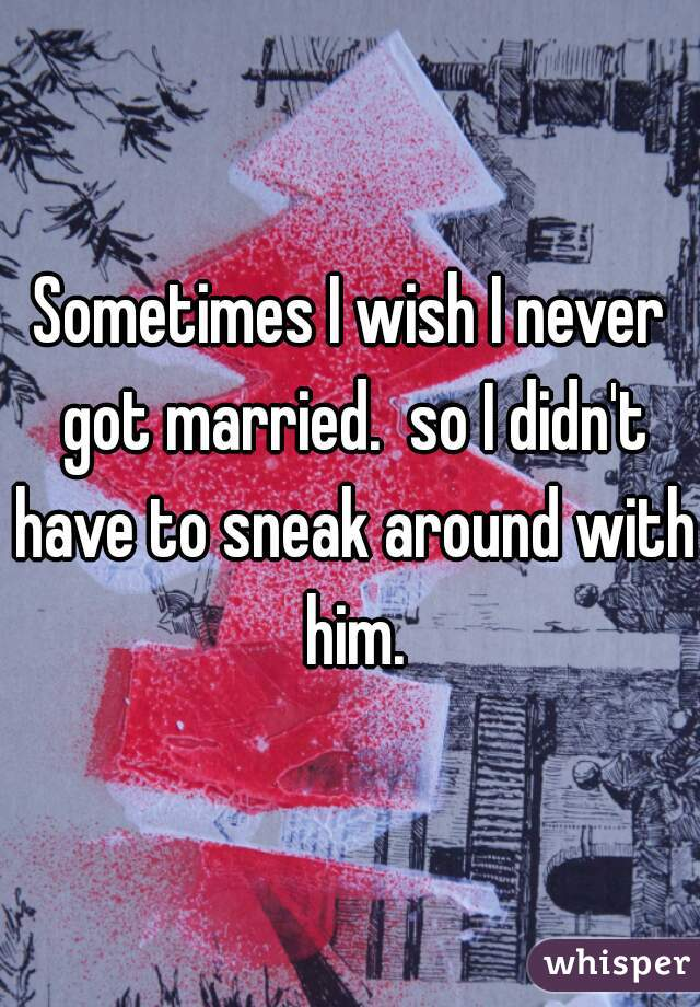 Sometimes I wish I never got married.  so I didn't have to sneak around with him.