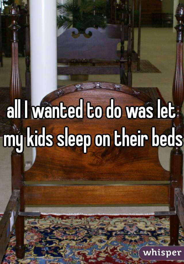 all I wanted to do was let my kids sleep on their beds