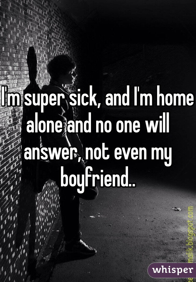I'm super sick, and I'm home alone and no one will answer, not even my boyfriend..