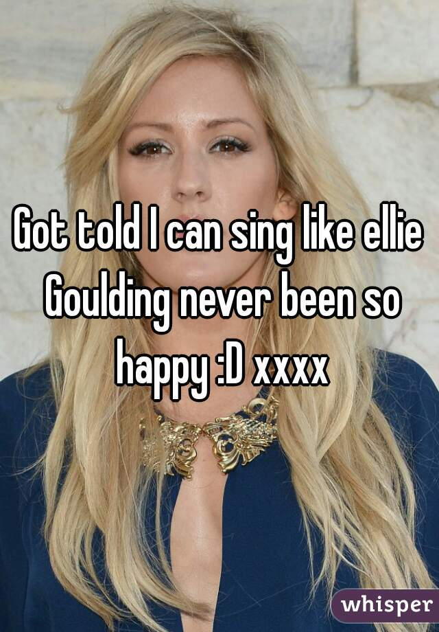 Got told I can sing like ellie Goulding never been so happy :D xxxx