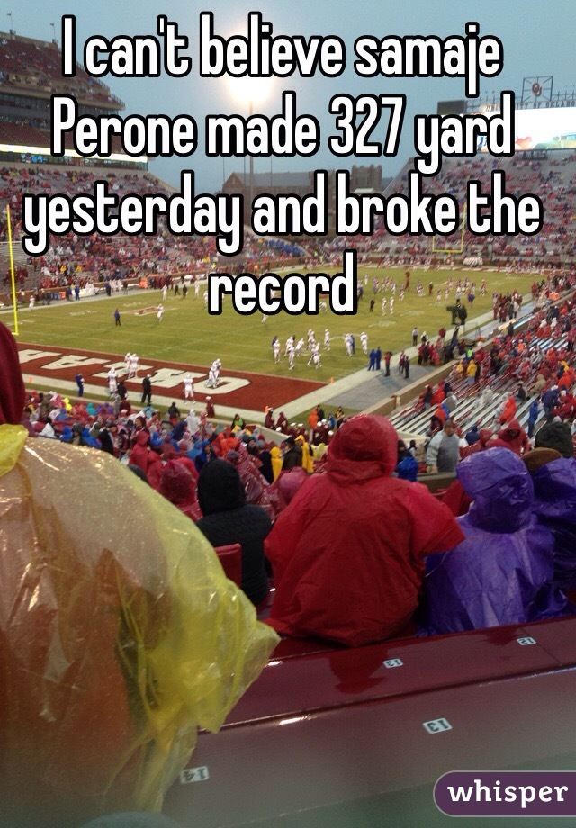 I can't believe samaje Perone made 327 yard yesterday and broke the record
