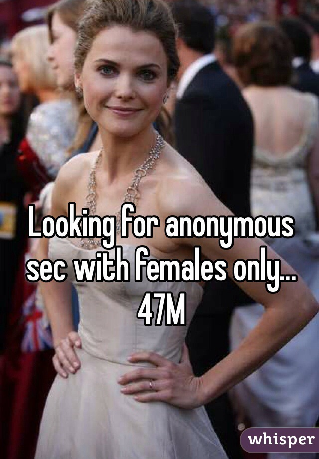 Looking for anonymous sec with females only...47M