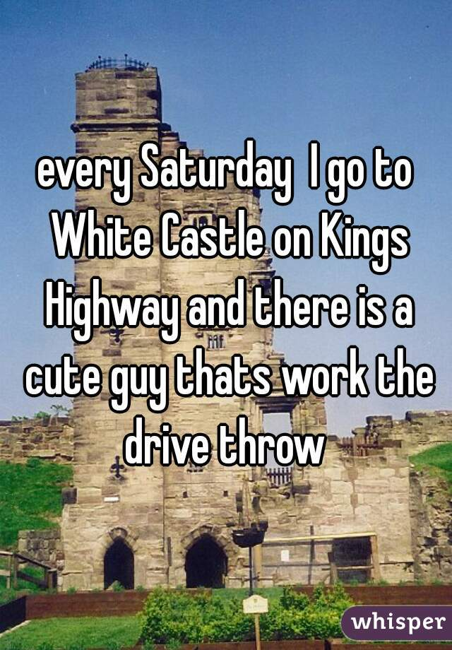 every Saturday  I go to White Castle on Kings Highway and there is a cute guy thats work the drive throw
