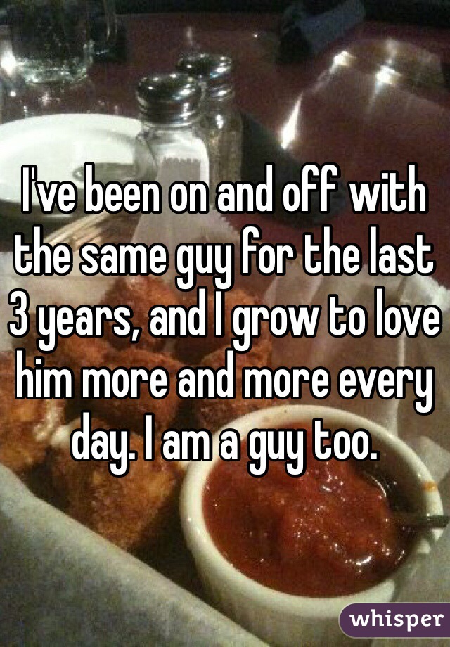 I've been on and off with the same guy for the last 3 years, and I grow to love him more and more every day. I am a guy too.
