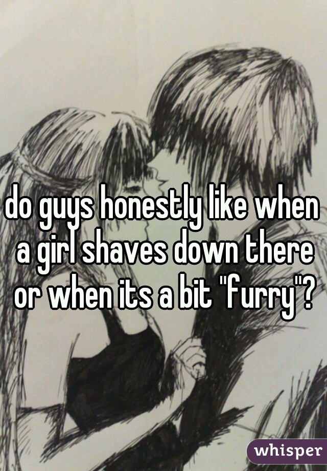 "do guys honestly like when a girl shaves down there or when its a bit ""furry""?"