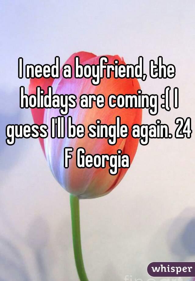 I need a boyfriend, the holidays are coming :( I guess I'll be single again. 24 F Georgia