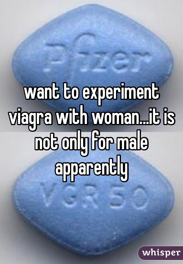 want to experiment viagra with woman...it is not only for male apparently