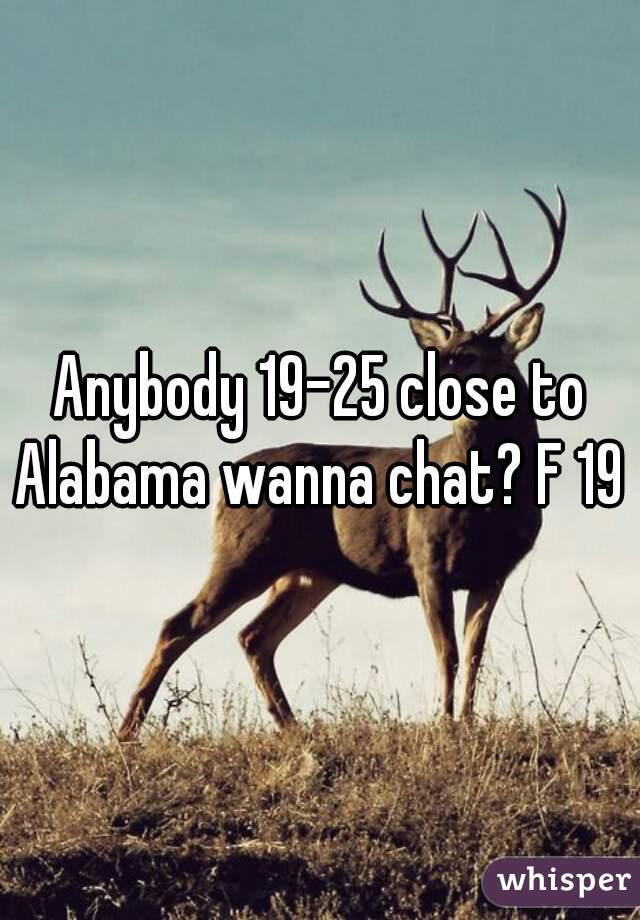 Anybody 19-25 close to Alabama wanna chat? F 19