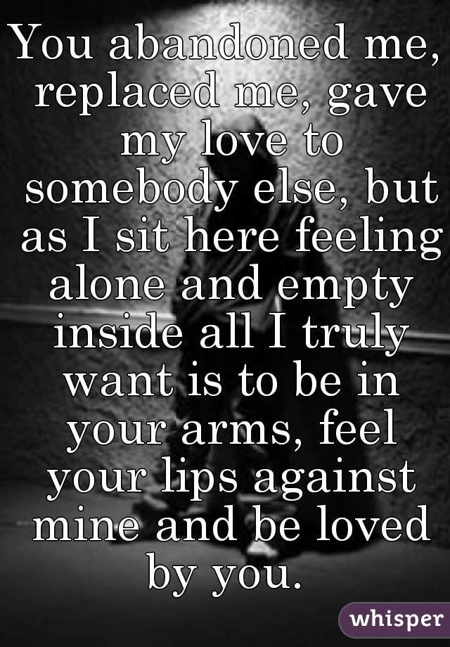 You abandoned me, replaced me, gave my love to somebody else, but as I sit here feeling alone and empty inside all I truly want is to be in your arms, feel your lips against mine and be loved by you.